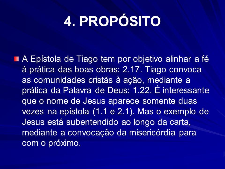 4. PROPÓSITO A Epístola de Tiago tem por objetivo alinhar a fé à prática das boas obras: 2.17. Tiago convoca as comunidades cristãs à ação, mediante a