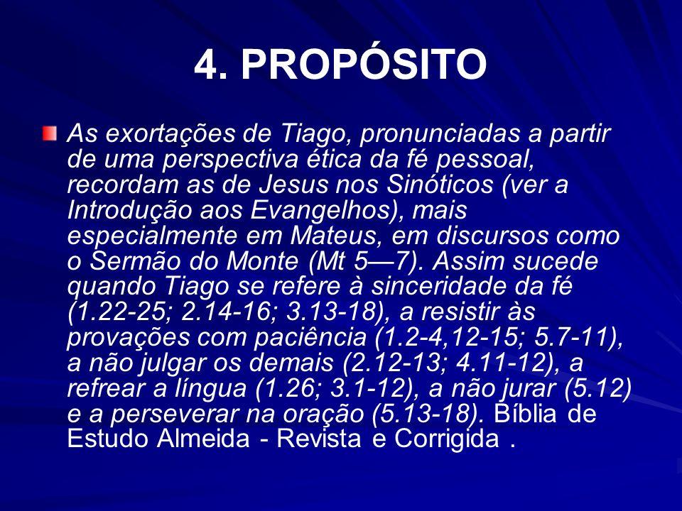 4. PROPÓSITO As exortações de Tiago, pronunciadas a partir de uma perspectiva ética da fé pessoal, recordam as de Jesus nos Sinóticos (ver a Introduçã