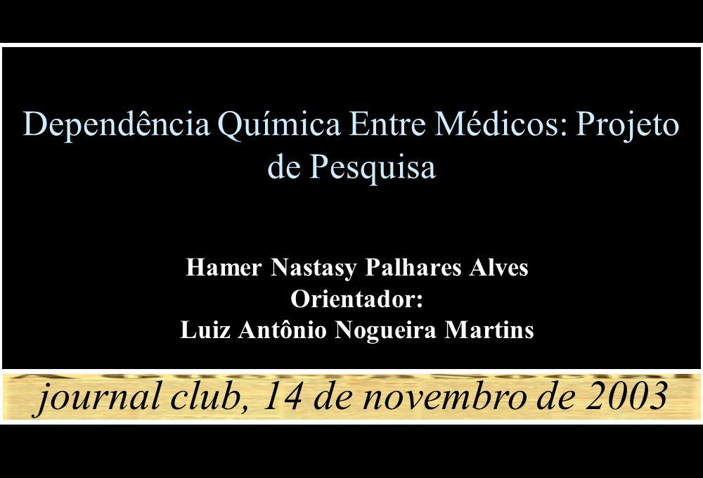 Dependência Química Entre Médicos: Projeto de Pesquisa Hamer Nastasy Palhares Alves Orientador: Luiz Antônio Nogueira Martins journal club, 14 de nove