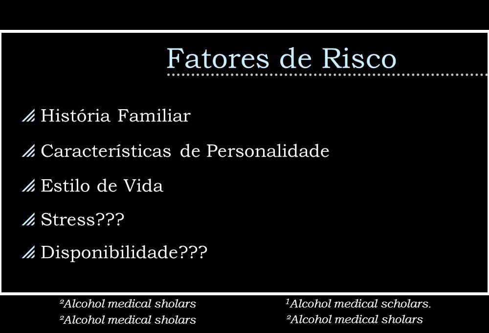 Fatores de Risco História Familiar Características de Personalidade Estilo de Vida Stress??? Disponibilidade??? ²Alcohol medical sholars 1 Alcohol med