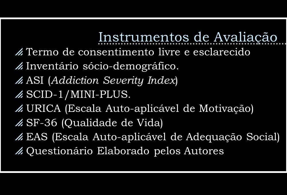 Instrumentos de Avaliação Termo de consentimento livre e esclarecido Inventário sócio-demográfico. ASI ( Addiction Severity Index ) SCID-1/MINI-PLUS.
