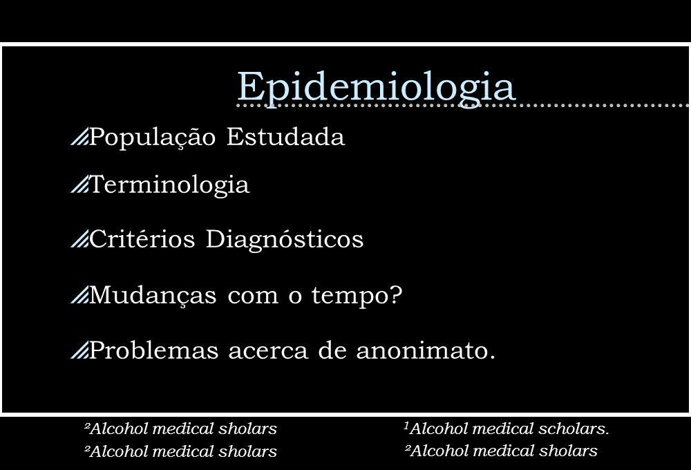 Epidemiologia População Estudada Terminologia Critérios Diagnósticos Mudanças com o tempo? Problemas acerca de anonimato. ²Alcohol medical sholars 1 A