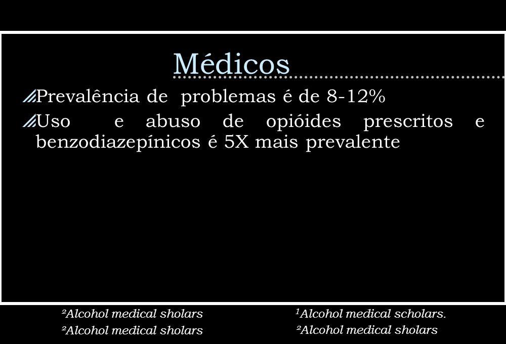 Médicos Prevalência de problemas é de 8-12% Uso e abuso de opióides prescritos e benzodiazepínicos é 5X mais prevalente ²Alcohol medical sholars 1 Alc