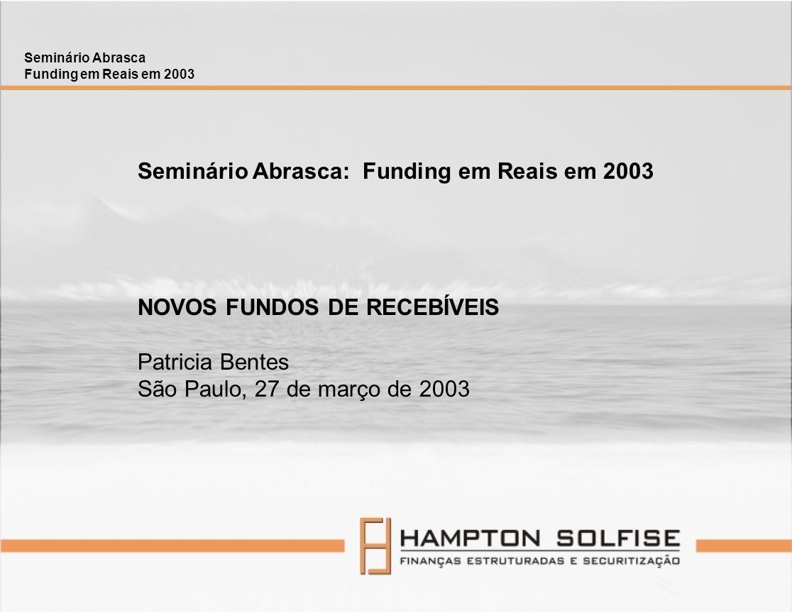 Custódia por instituições autorizadas pelo Bacen ou pela CVM Isentos de Cofins, CPMF, IRRF, CSSL, IRPJ e, caso a cessão seja sem co-obrigação, possivelmente isenção de IOF Tributação para os Quotistas: IR de 20% ; IOF para resgate < 30 dia da aplicação FIDCs - REGULAMENTAÇÃO Seminário Abrasca Funding em Reais em 2003