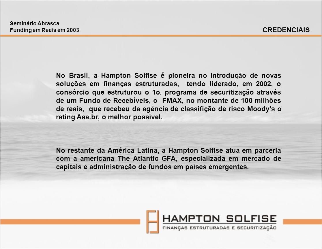 Seminário Abrasca Funding em Reais em 2003 CREDENCIAIS No Brasil, a Hampton Solfise é pioneira no introdução de novas soluções em finanças estruturada