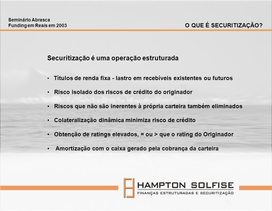 Patrícia Bentes Sócia-Diretora HAMPTON SOLFISE Finanças Estruturadas e Securitização Rua Visconde de Pirajá, 414 / 1311 Rio de Janeiro - Brasil - CEP 22410-002 TeL: (21) 2227-2548 / 2227-2549 patricia.bentes@hamptonsolfise.com.br www.hamptonsolfise.com.br Seminário Abrasca Funding em Reais em 2003 CONTATO