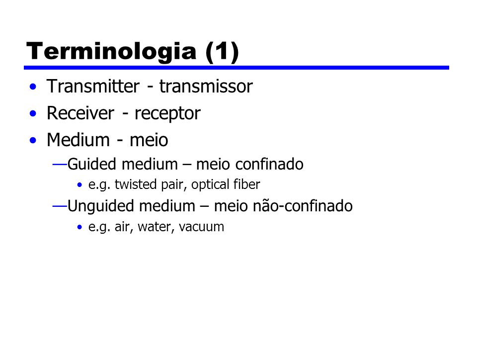 Terminologia (1) Transmitter - transmissor Receiver - receptor Medium - meio Guided medium – meio confinado e.g. twisted pair, optical fiber Unguided