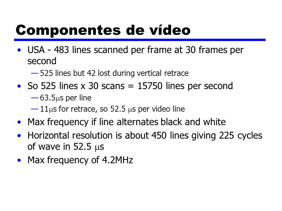 Componentes de vídeo USA - 483 lines scanned per frame at 30 frames per second 525 lines but 42 lost during vertical retrace So 525 lines x 30 scans =