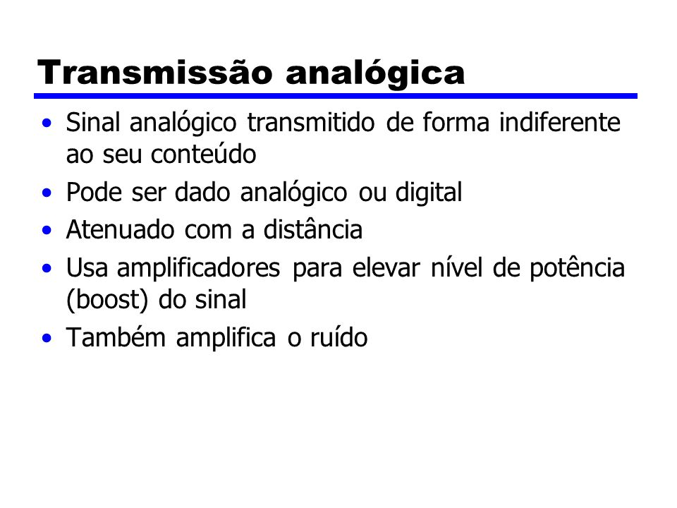 Transmissão analógica Sinal analógico transmitido de forma indiferente ao seu conteúdo Pode ser dado analógico ou digital Atenuado com a distância Usa