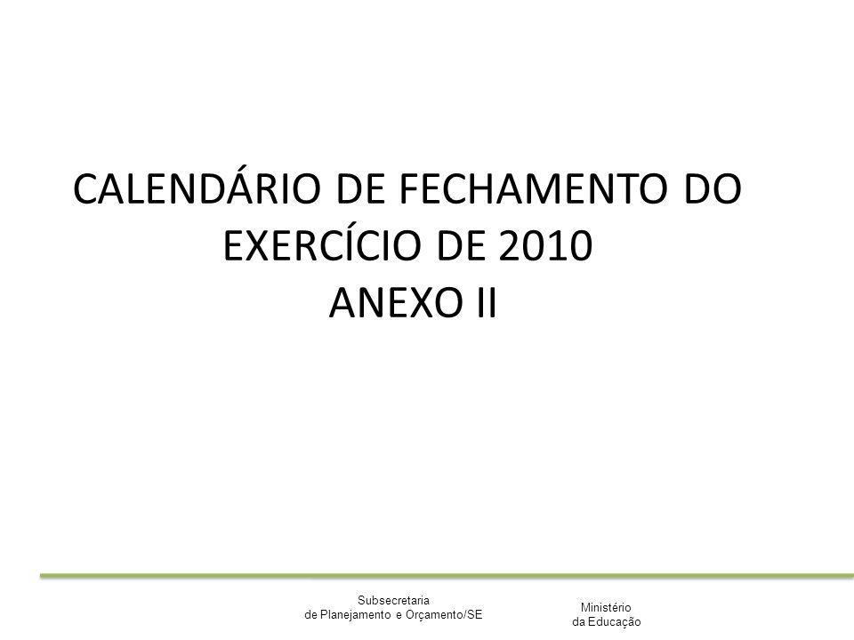 Ministério da Educação Subsecretaria de Planejamento e Orçamento/SE CALENDÁRIO DE FECHAMENTO DO EXERCÍCIO DE 2010 ANEXO II