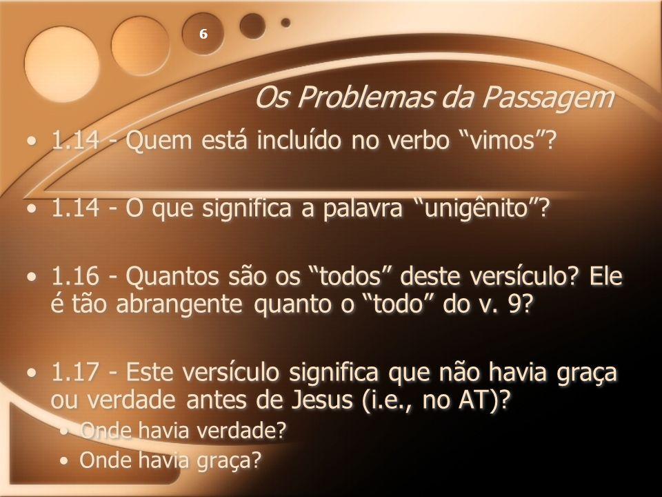 6 Os Problemas da Passagem 1.14 - Quem está incluído no verbo vimos? 1.14 - O que significa a palavra unigênito? 1.16 - Quantos são os todos deste ver