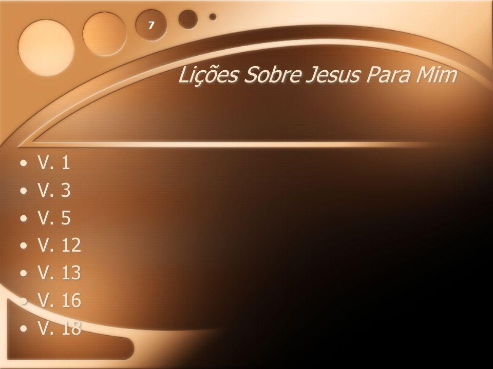 7 Lições Sobre Jesus Para Mim V. 1 V. 3 V. 5 V. 12 V. 13 V. 16 V. 18 V. 1 V. 3 V. 5 V. 12 V. 13 V. 16 V. 18