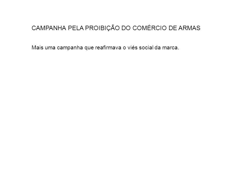 CAMPANHA PELA PROIBIÇÃO DO COMÉRCIO DE ARMAS Mais uma campanha que reafirmava o viés social da marca.