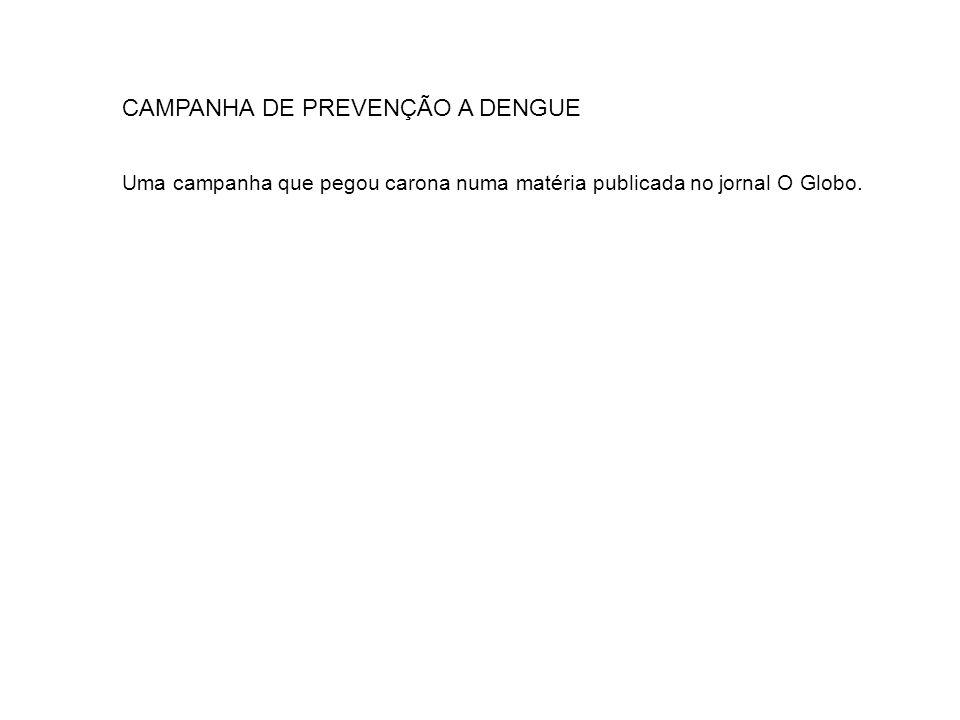 CAMPANHA DE PREVENÇÃO A DENGUE Uma campanha que pegou carona numa matéria publicada no jornal O Globo.