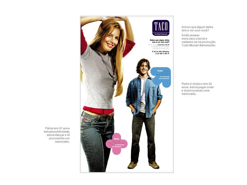 Achou que algum deles tem a ver com você? Então acesse www.taco.com.br e cadastre-se na promoção Todo Mundo Namorando. Flávia tem 21 anos estuda publi