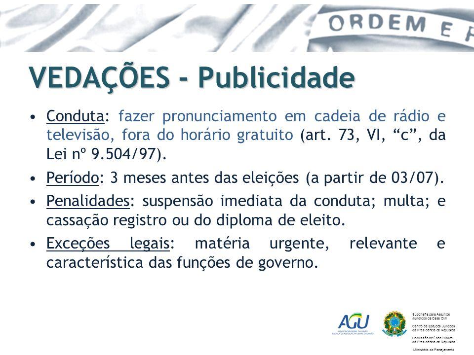 VEDAÇÕES - Publicidade Conduta: fazer pronunciamento em cadeia de rádio e televisão, fora do horário gratuito (art. 73, VI, c, da Lei nº 9.504/97). Pe