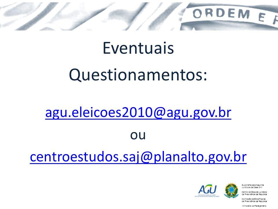 Eventuais Questionamentos: agu.eleicoes2010@agu.gov.br ou centroestudos.saj@planalto.gov.br Subchefia para Assuntos Jurídicos da Casa Civil Centro de