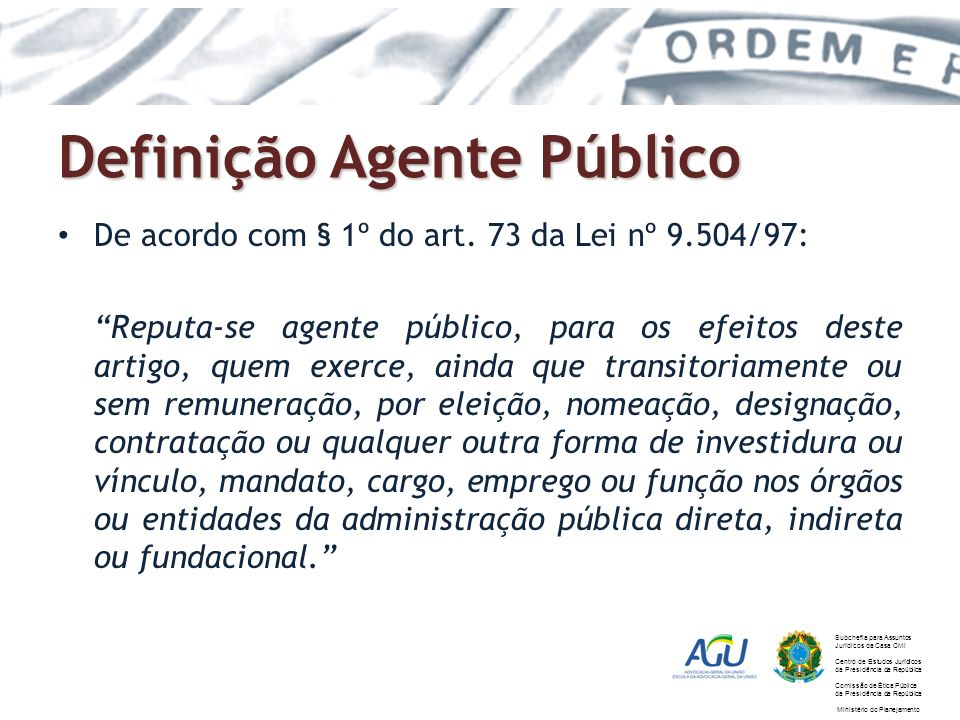 Definição Agente Público De acordo com § 1º do art. 73 da Lei nº 9.504/97: Reputa-se agente público, para os efeitos deste artigo, quem exerce, ainda