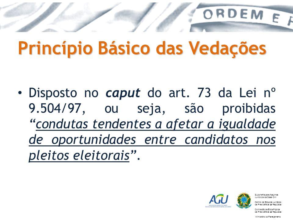 Princípio Básico das Vedações Disposto no caput do art. 73 da Lei nº 9.504/97, ou seja, são proibidascondutas tendentes a afetar a igualdade de oportu
