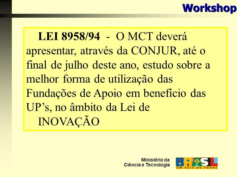 LEI 8958/94 - O MCT deverá apresentar, através da CONJUR, até o final de julho deste ano, estudo sobre a melhor forma de utilização das Fundações de Apoio em benefício das UPs, no âmbito da Lei de INOVAÇÃO Ministério da Ciência e TecnologiaWorkshop