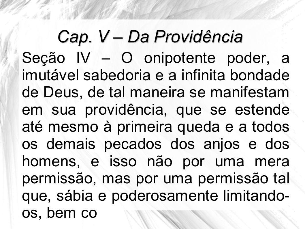Cap. V – Da Providência Seção IV – O onipotente poder, a imutável sabedoria e a infinita bondade de Deus, de tal maneira se manifestam em sua providên
