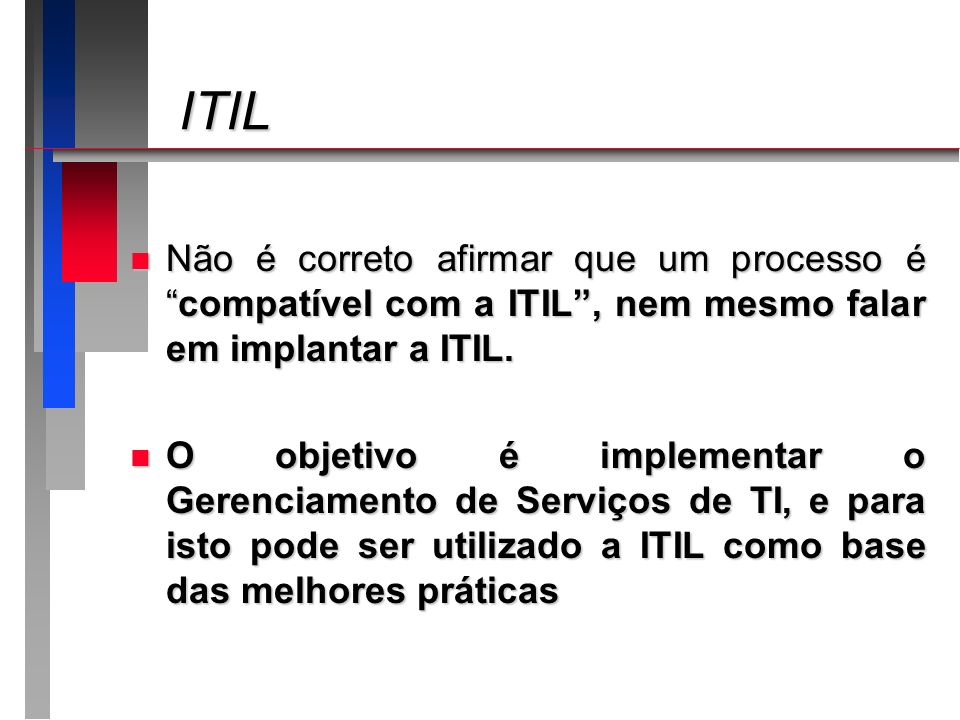 ITIL ITIL n Não é correto afirmar que um processo écompatível com a ITIL, nem mesmo falar em implantar a ITIL. n O objetivo é implementar o Gerenciame