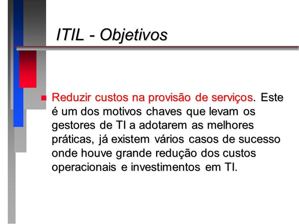 ITIL - Objetivos ITIL - Objetivos n Reduzir custos na provisão de serviços. Este é um dos motivos chaves que levam os gestores de TI a adotarem as mel