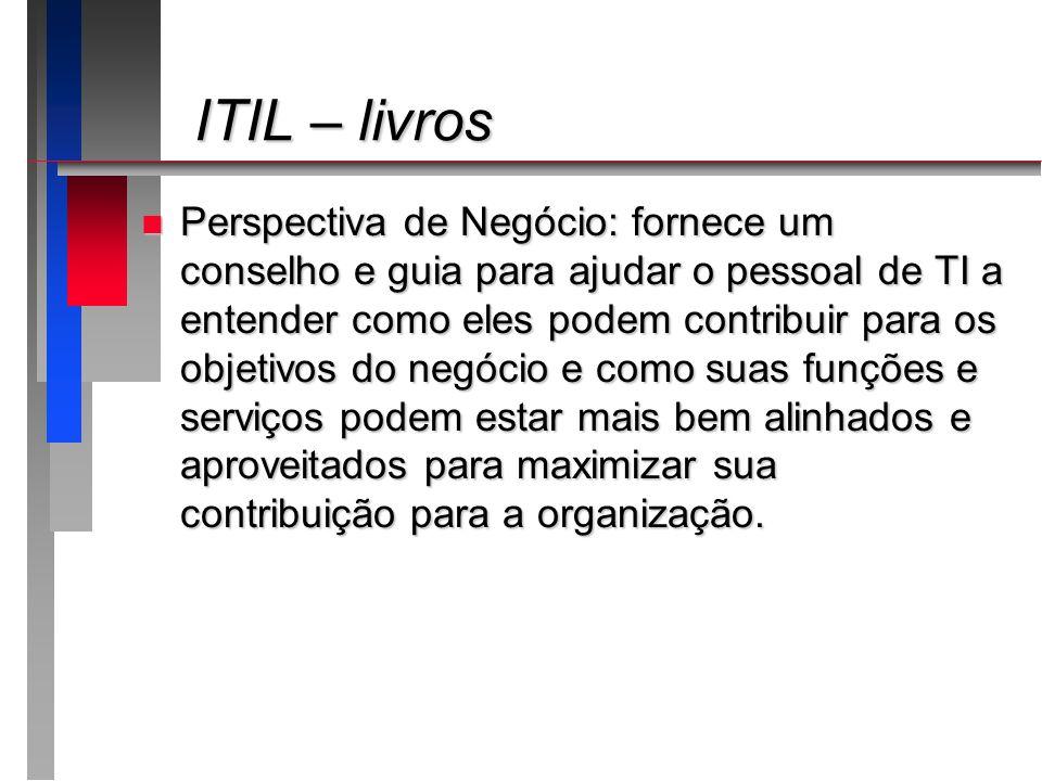 ITIL – livros ITIL – livros n Perspectiva de Negócio: fornece um conselho e guia para ajudar o pessoal de TI a entender como eles podem contribuir par