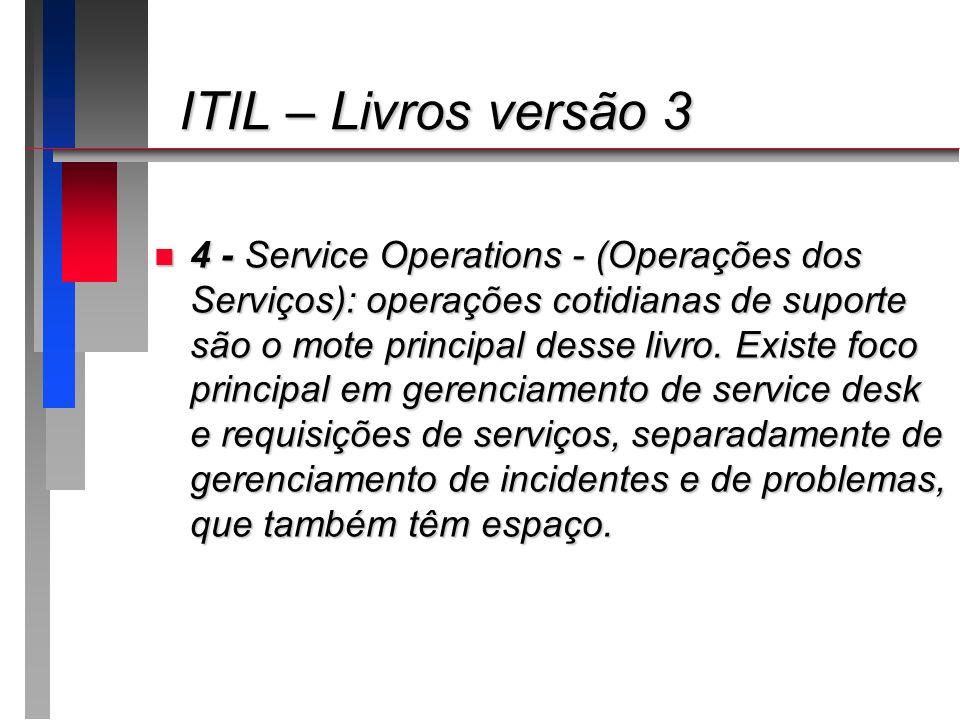 ITIL – Livros versão 3 ITIL – Livros versão 3 n 4 - Service Operations - (Operações dos Serviços): operações cotidianas de suporte são o mote principa