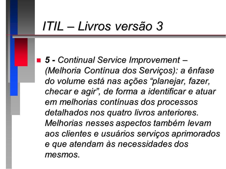 ITIL – Livros versão 3 ITIL – Livros versão 3 n 5 - Continual Service Improvement – (Melhoria Contínua dos Serviços): a ênfase do volume está nas açõe