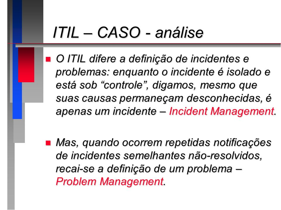 ITIL – CASO - análise ITIL – CASO - análise n O ITIL difere a definição de incidentes e problemas: enquanto o incidente é isolado e está sob controle,