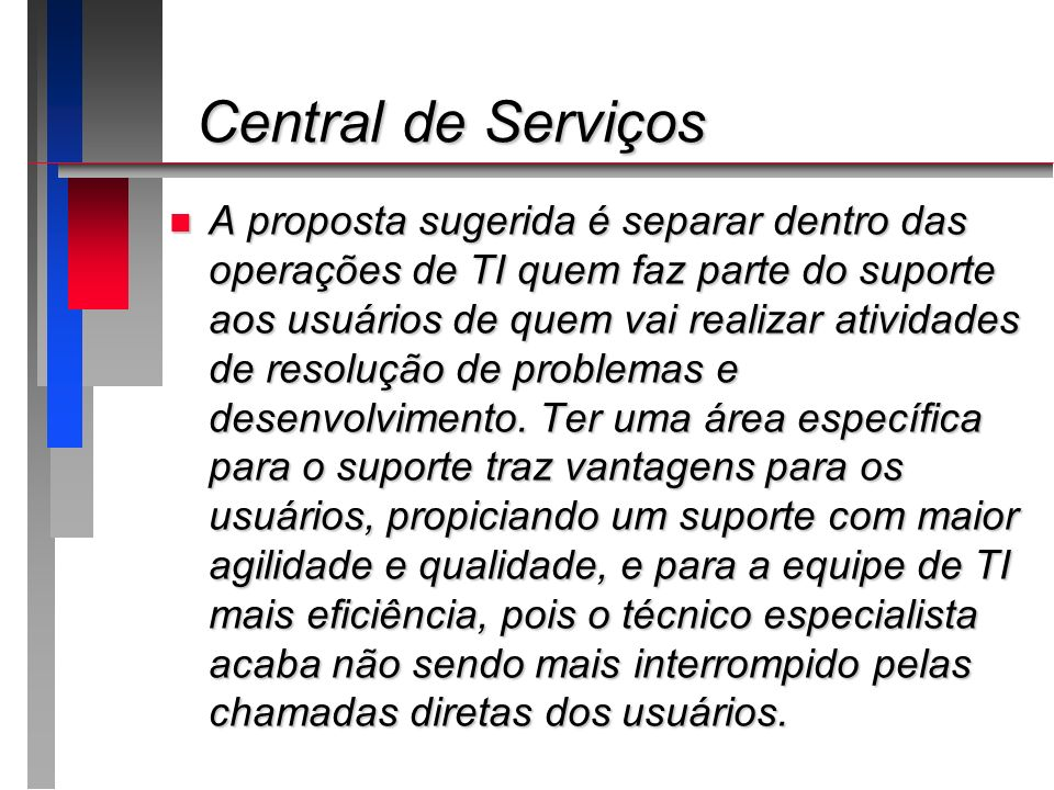 Central de Serviços Central de Serviços n A proposta sugerida é separar dentro das operações de TI quem faz parte do suporte aos usuários de quem vai