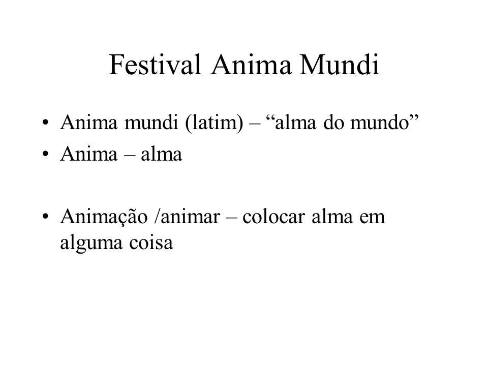Festival Anima Mundi Anima mundi (latim) – alma do mundo Anima – alma Animação /animar – colocar alma em alguma coisa
