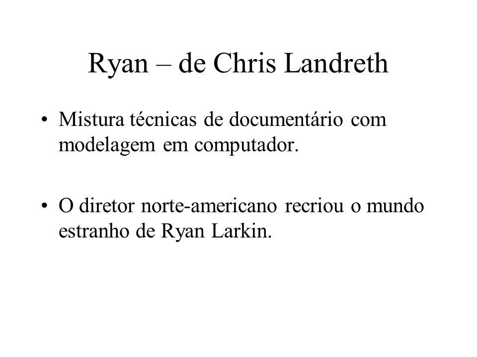 Ryan – de Chris Landreth Mistura técnicas de documentário com modelagem em computador. O diretor norte-americano recriou o mundo estranho de Ryan Lark