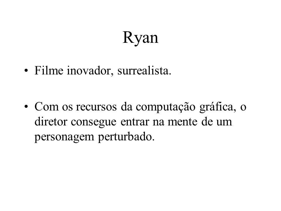 Ryan Filme inovador, surrealista. Com os recursos da computação gráfica, o diretor consegue entrar na mente de um personagem perturbado.