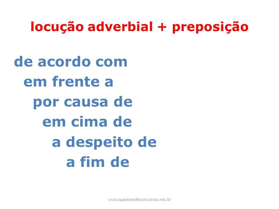 locução adverbial + preposição de acordo com em frente a por causa de em cima de a despeito de a fim de www.questoesdeconcursos.net.br