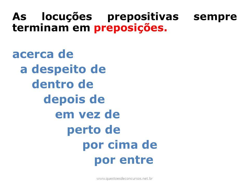 As locuções prepositivas sempre terminam em preposições. acerca de a despeito de dentro de depois de em vez de perto de por cima de por entre www.ques