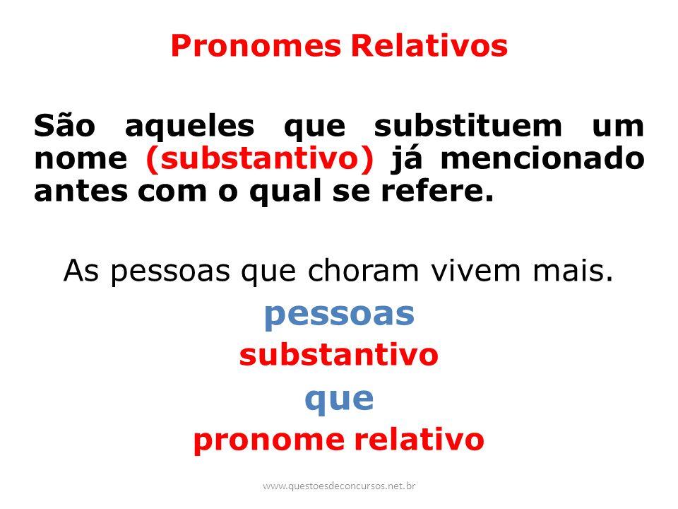 Pronomes Relativos São aqueles que substituem um nome (substantivo) já mencionado antes com o qual se refere. As pessoas que choram vivem mais. pessoa