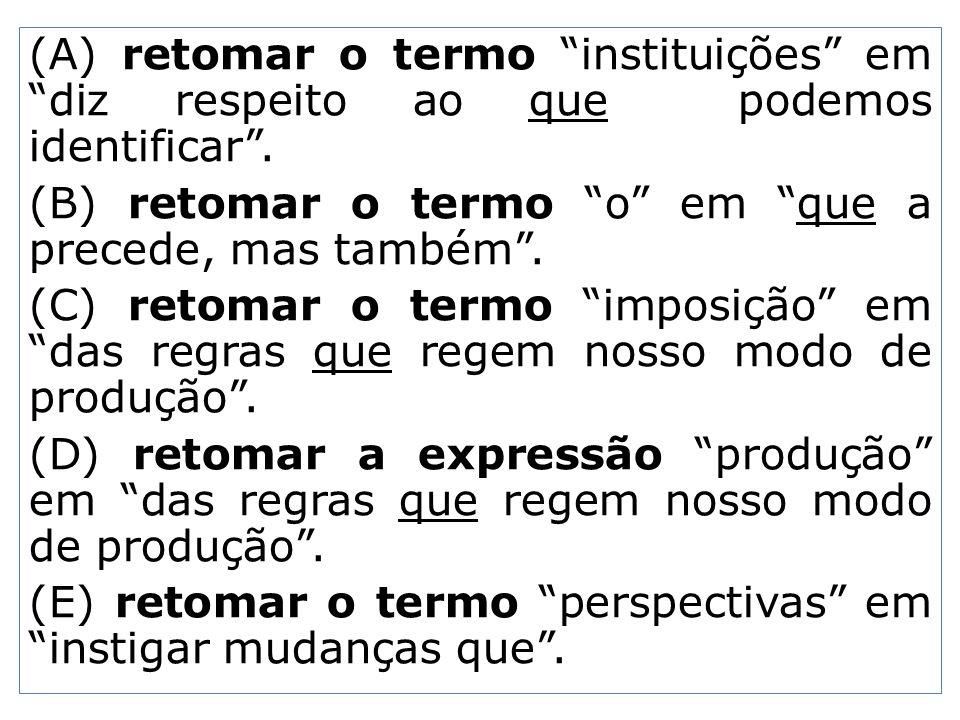 (A) retomar o termo instituições em diz respeito ao que podemos identificar. (B) retomar o termo o em que a precede, mas também. (C) retomar o termo i