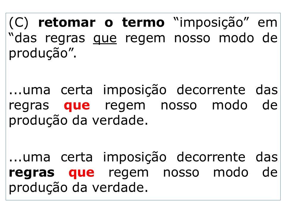 (C) retomar o termo imposição em das regras que regem nosso modo de produção....uma certa imposição decorrente das regras que regem nosso modo de prod