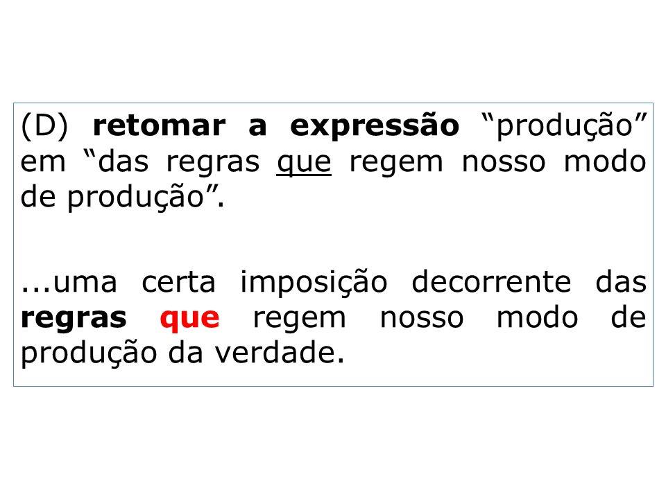 (D) retomar a expressão produção em das regras que regem nosso modo de produção....uma certa imposição decorrente das regras que regem nosso modo de p