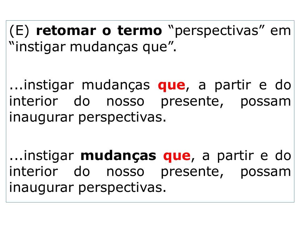 (E) retomar o termo perspectivas em instigar mudanças que....instigar mudanças que, a partir e do interior do nosso presente, possam inaugurar perspec