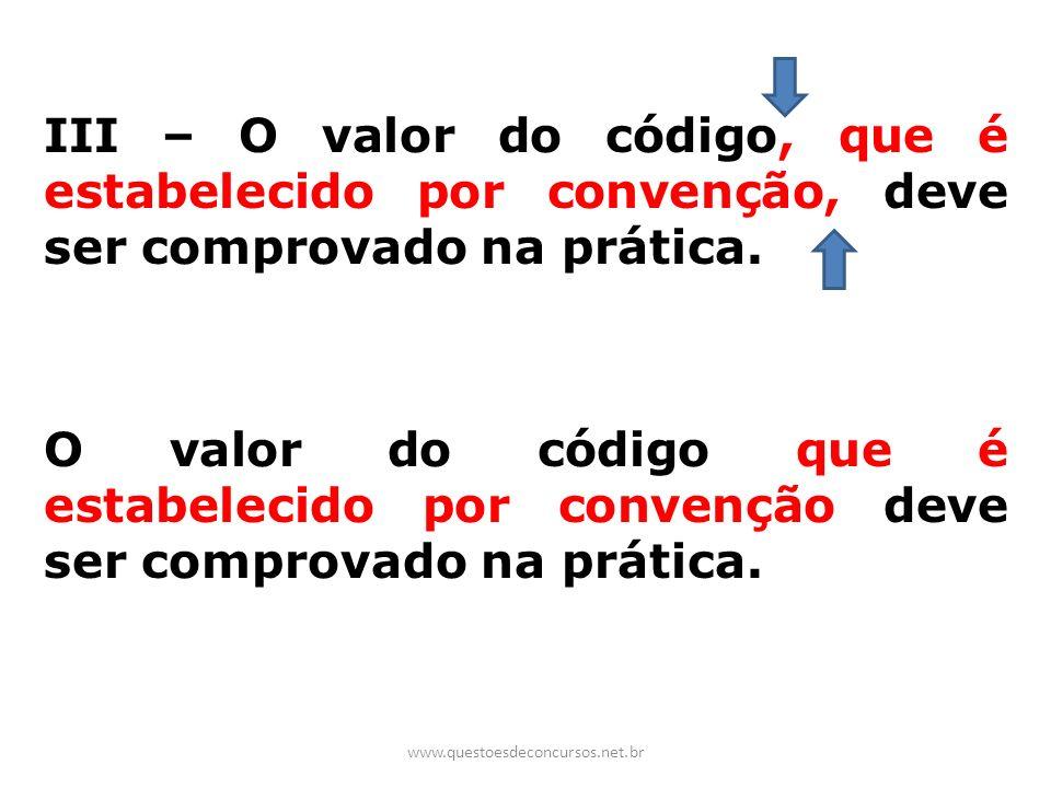 III – O valor do código, que é estabelecido por convenção, deve ser comprovado na prática. O valor do código que é estabelecido por convenção deve ser