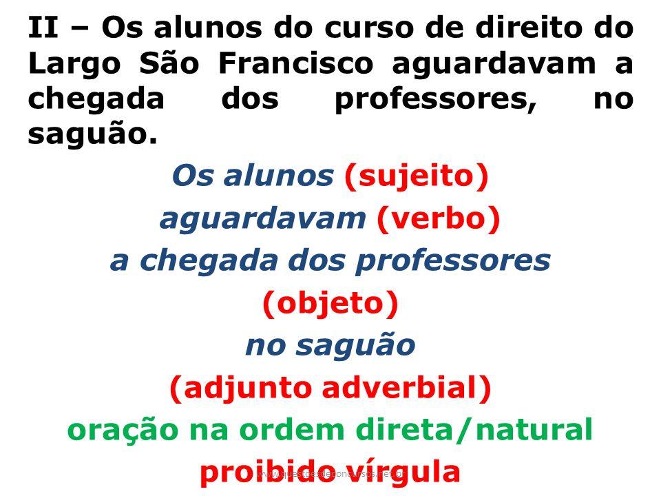 II – Os alunos do curso de direito do Largo São Francisco aguardavam a chegada dos professores, no saguão. Os alunos (sujeito) aguardavam (verbo) a ch