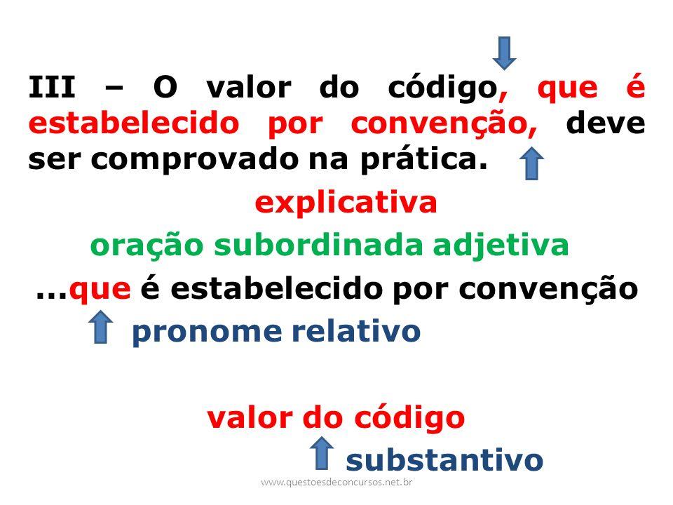 III – O valor do código, que é estabelecido por convenção, deve ser comprovado na prática. explicativa oração subordinada adjetiva...que é estabelecid