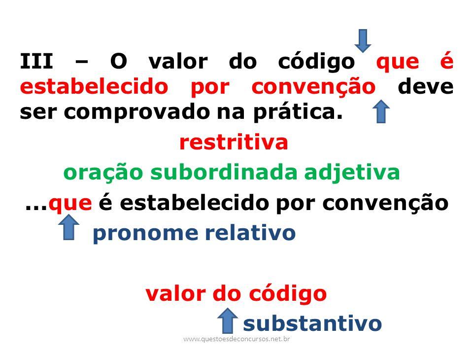 III – O valor do código que é estabelecido por convenção deve ser comprovado na prática. restritiva oração subordinada adjetiva...que é estabelecido p