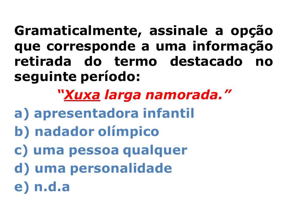 Gramaticalmente, assinale a opção que corresponde a uma informação retirada do termo destacado no seguinte período: Xuxa larga namorada. a) apresentad