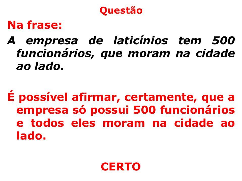 Questão Na frase: A empresa de laticínios tem 500 funcionários, que moram na cidade ao lado. É possível afirmar, certamente, que a empresa só possui 5