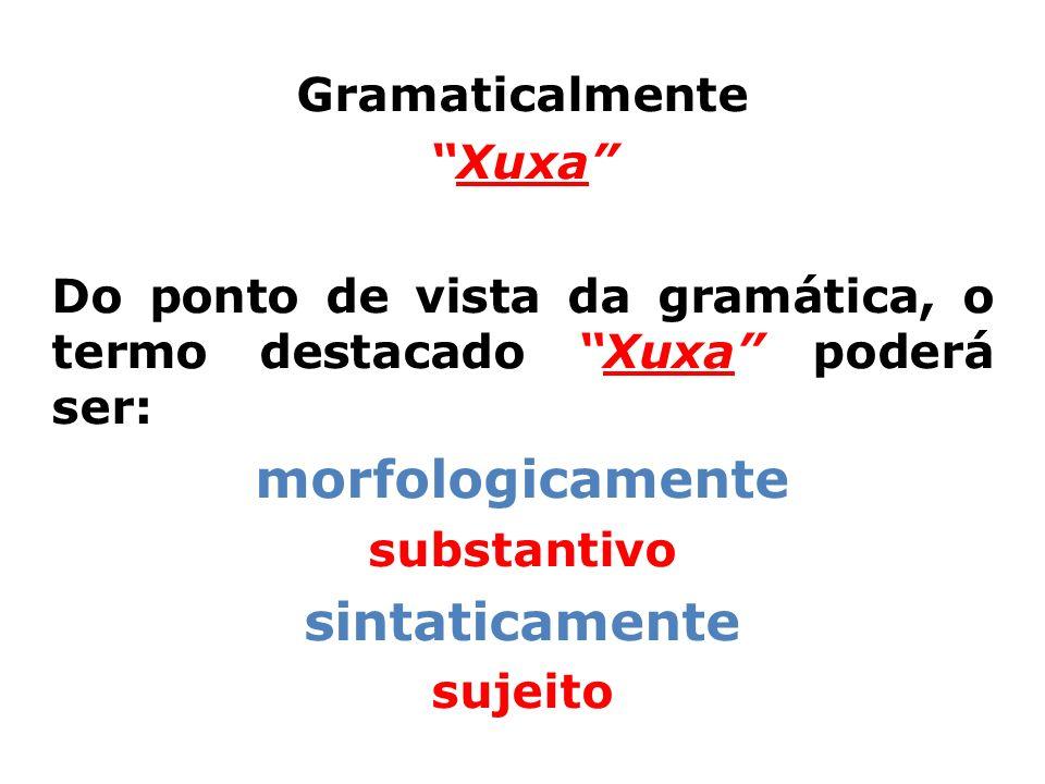 Gramaticalmente Xuxa Do ponto de vista da gramática, o termo destacado Xuxa poderá ser: morfologicamente substantivo sintaticamente sujeito