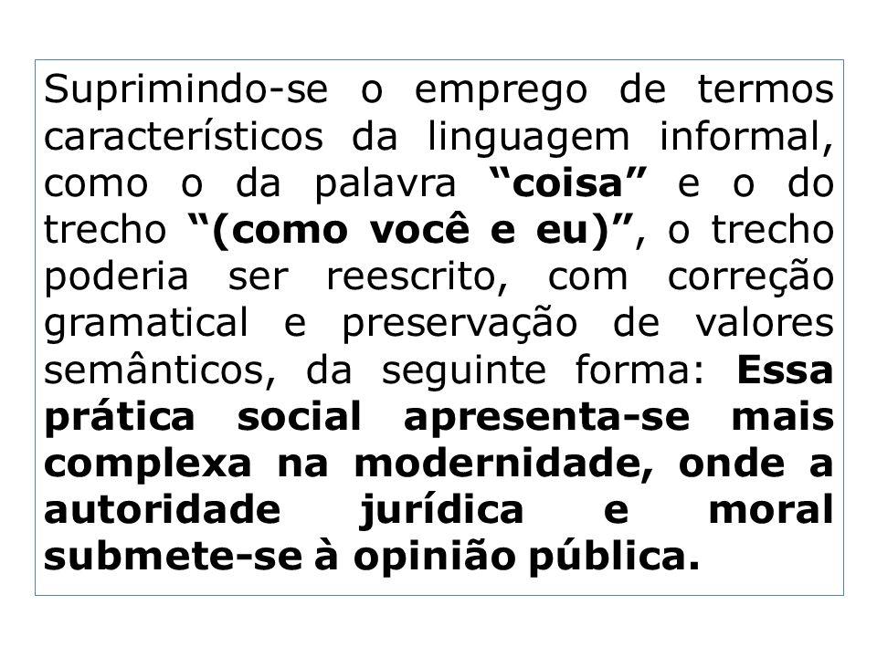 Suprimindo-se o emprego de termos característicos da linguagem informal, como o da palavra coisa e o do trecho (como você e eu), o trecho poderia ser